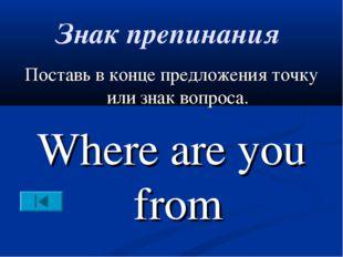 Знак препинания Поставь в конце предложения точку или знак вопроса. Where are