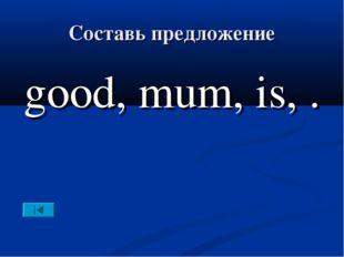 Составь предложение good, mum, is, .