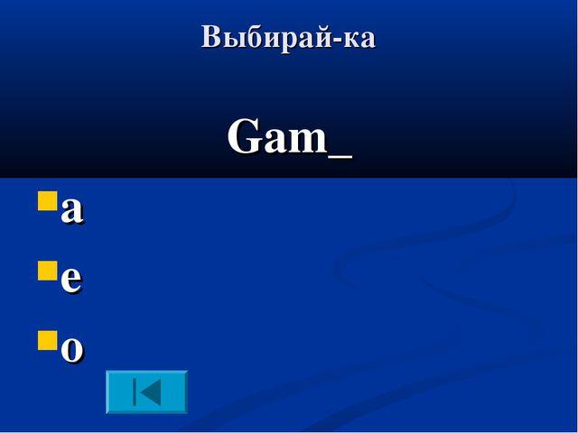 Выбирай-ка Gam_ a e o