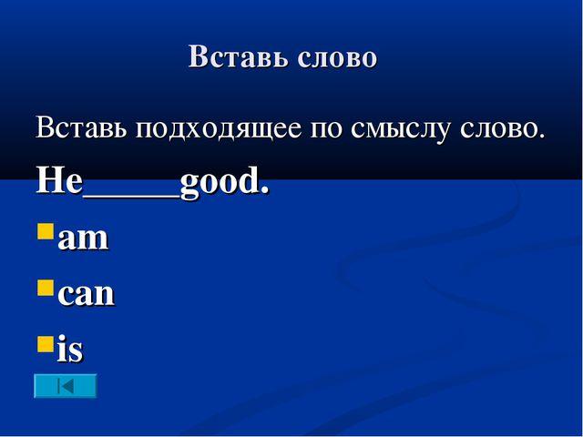 Вставь слово Вставь подходящее по смыслу слово. He_____good. am can is