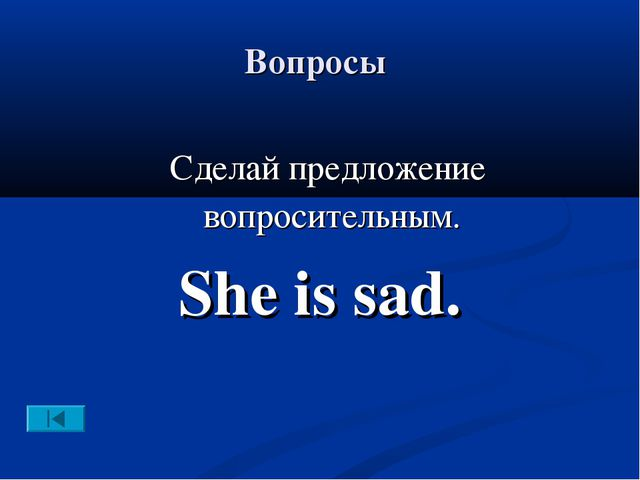Вопросы Сделай предложение вопросительным. She is sad.