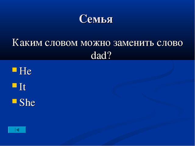 Семья Каким словом можно заменить слово dad? He It She