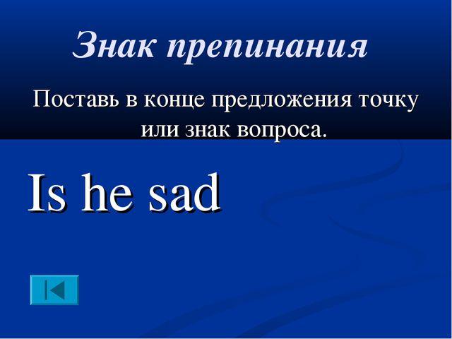 Знак препинания Поставь в конце предложения точку или знак вопроса. Is he sad