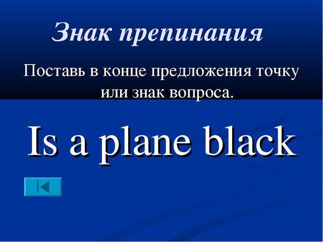 Знак препинания Поставь в конце предложения точку или знак вопроса. Is a plan...