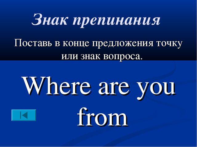 Знак препинания Поставь в конце предложения точку или знак вопроса. Where are...