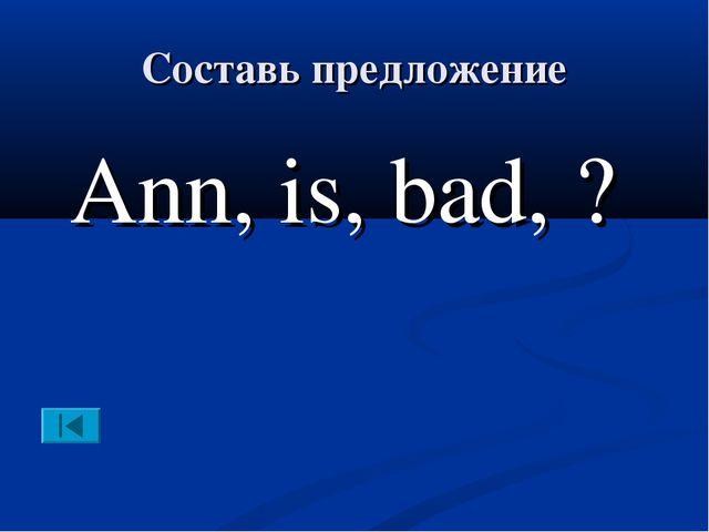 Составь предложение Ann, is, bad, ?