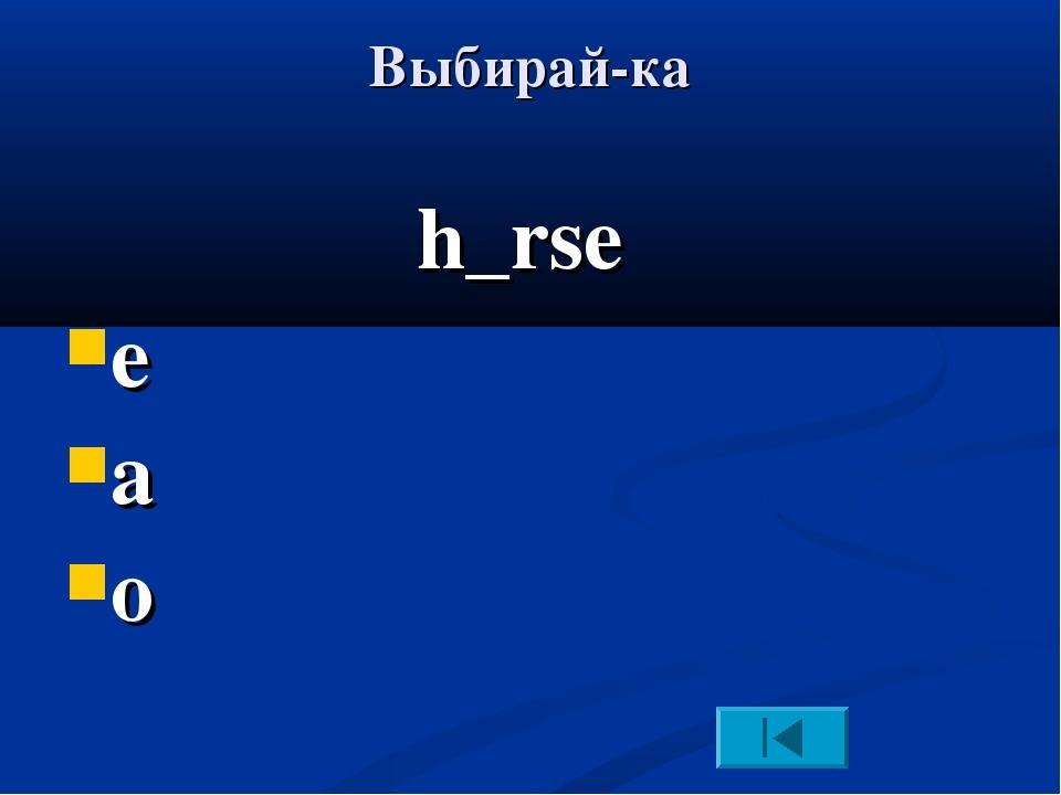 Выбирай-ка h_rse e a o