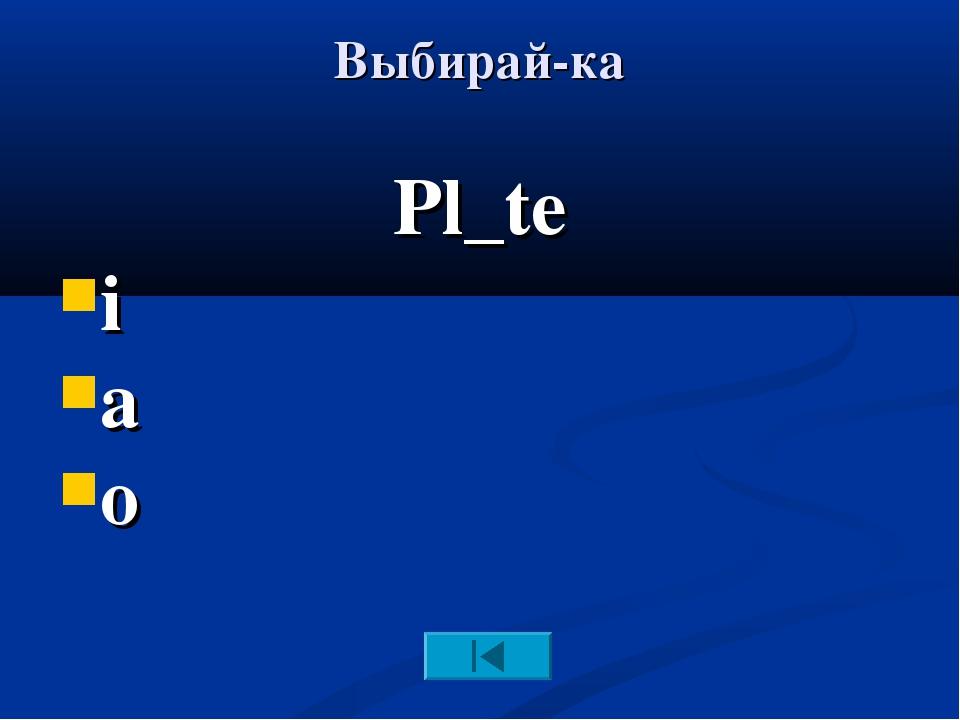 Выбирай-ка Pl_te i a o