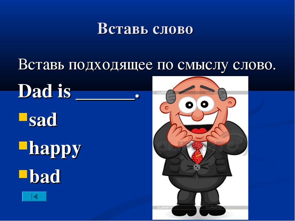 Вставь слово Вставь подходящее по смыслу слово. Dad is ______. sad happy bad