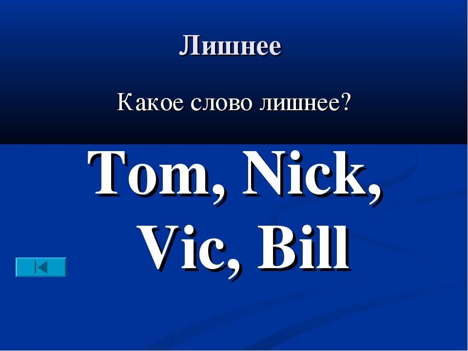 Лишнее Какое слово лишнее? Tom, Nick, Vic, Bill