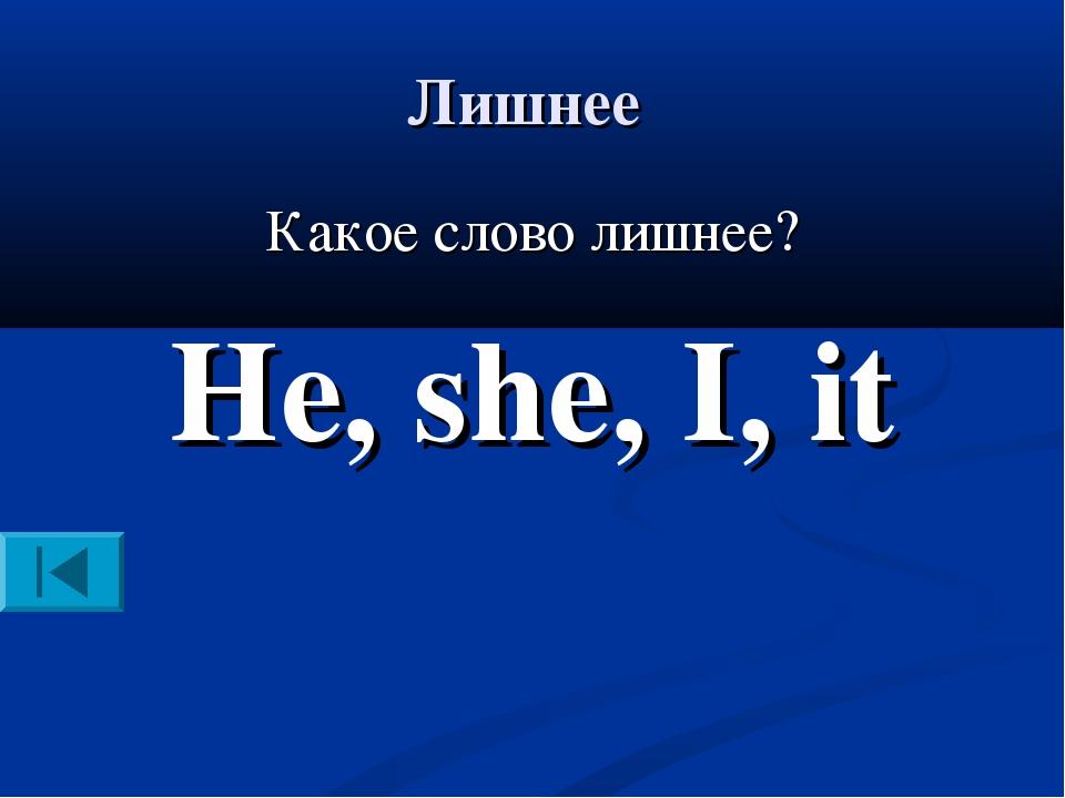 Лишнее Какое слово лишнее? He, she, I, it