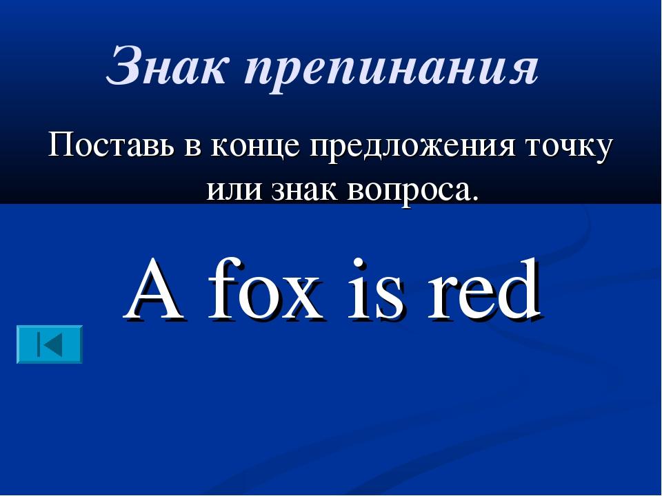 Знак препинания Поставь в конце предложения точку или знак вопроса. A fox is...