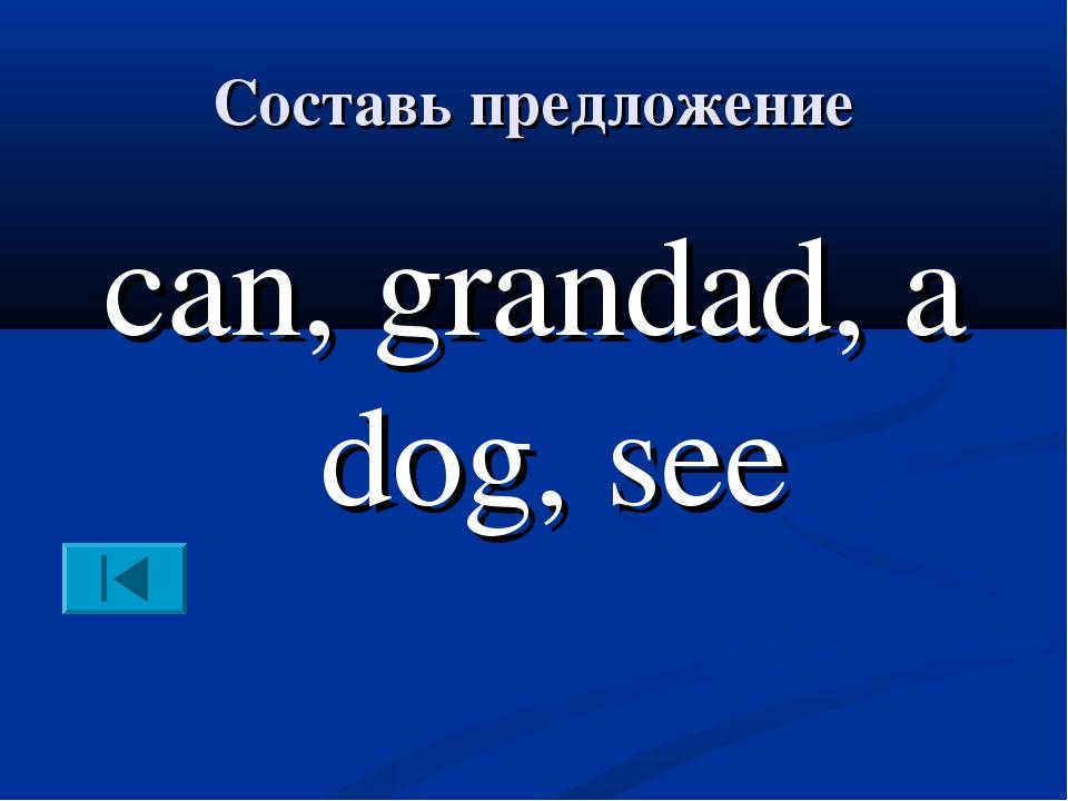 Составь предложение can, grandad, a dog, see