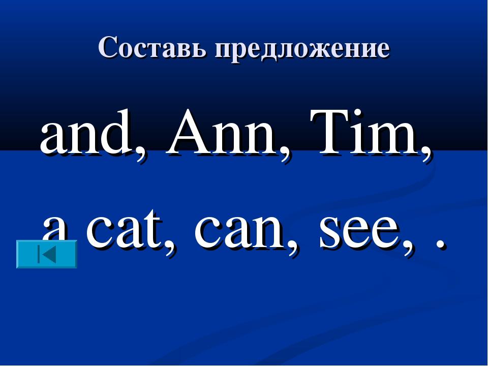 Составь предложение and, Ann, Tim, a cat, can, see, .