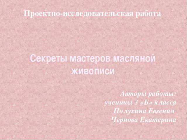 Секреты мастеров масляной живописи Проектно-исследовательская работа Авторы...