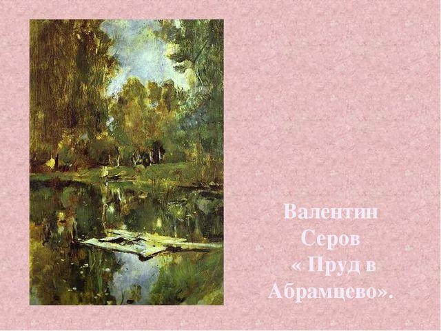 Валентин Серов « Пруд в Абрамцево».