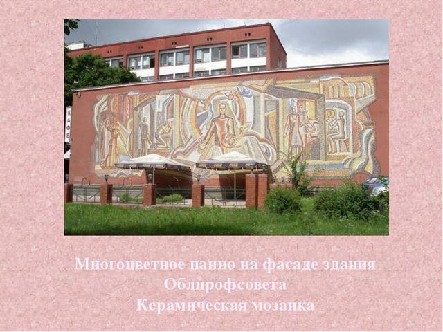 Многоцветное панно на фасаде здания Облпрофсовета Керамическая мозаика