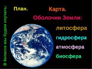 Оболочки Земли: литосфера гидросфера атмосфера биосфера План План. Карта. В 6