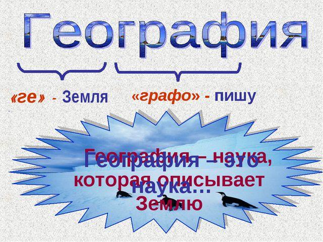 География – наука, которая описывает Землю «ге» - Земля «графо» - пишу Геогр...