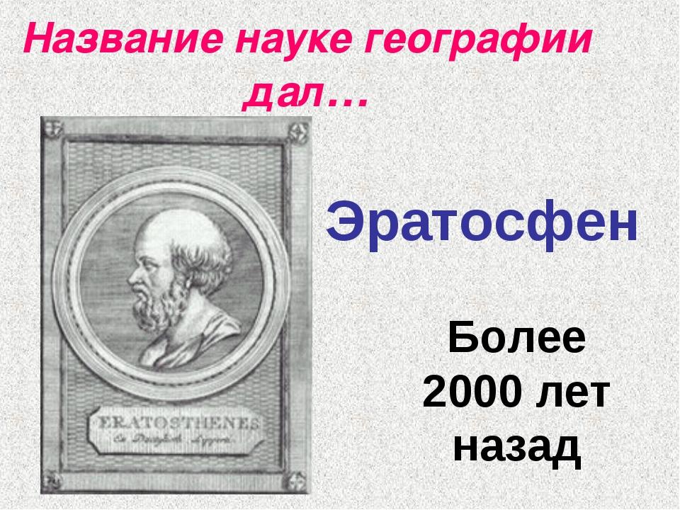 Название науке географии дал… Эратосфен Более 2000 лет назад