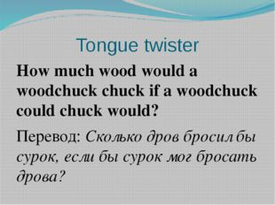 Tongue twister How much wood would a woodchuck chuck if a woodchuck could chu
