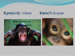 Eyes|aɪz|- глаза Ears|ɪəz|-уши