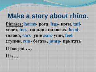 Make a story about rhino. Phrases: horns- рога, legs- ноги, tail- хвост, toes
