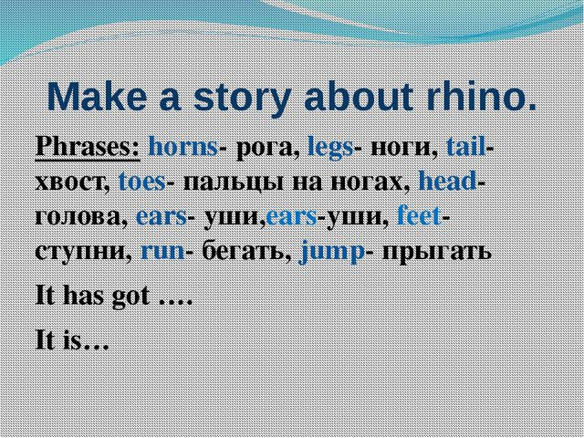 Make a story about rhino. Phrases: horns- рога, legs- ноги, tail- хвост, toes...