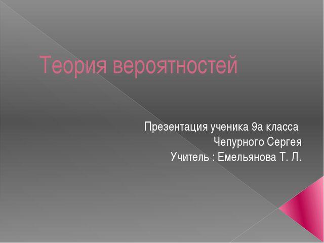 Теория вероятностей Презентация ученика 9а класса Чепурного Сергея Учитель :...