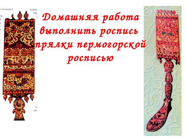 Домашняя работа выполнить роспись прялки пермогорской росписью