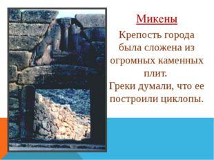 Микены Крепость города была сложена из огромных каменных плит. Греки думали,
