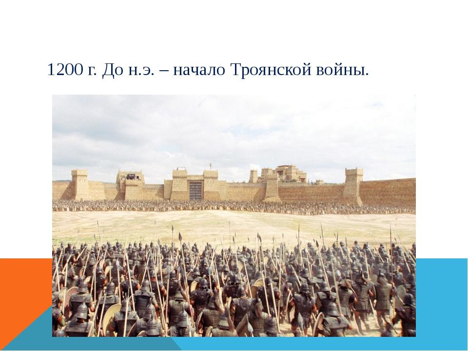 1200 г. До н.э. – начало Троянской войны.