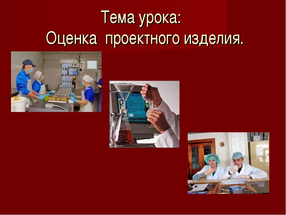 Тема урока: Оценка проектного изделия.