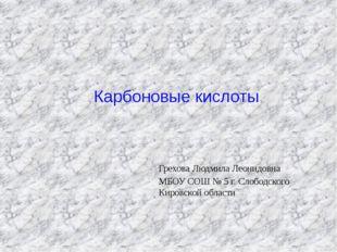 Карбоновые кислоты Грехова Людмила Леонидовна МБОУ СОШ № 5 г. Слободского Кир