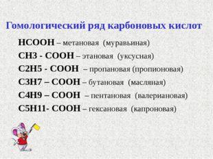Гомологический ряд карбоновых кислот НСООН – метановая (муравьиная) СН3 - СОО