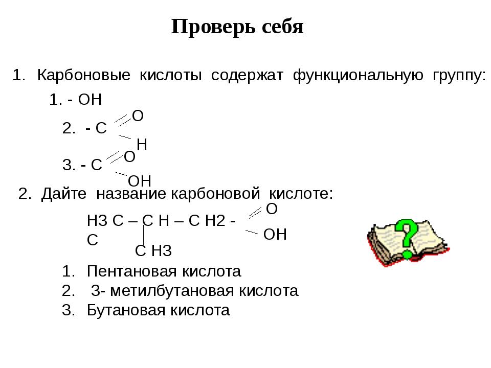 Проверь себя Карбоновые кислоты содержат функциональную группу: - ОН  2. - С...