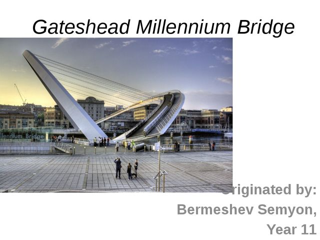 Gateshead Millennium Bridge Originated by: Bermeshev Semyon, Year 11