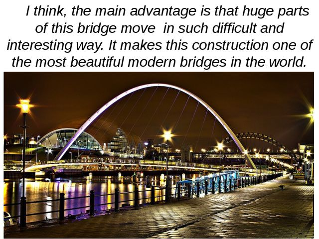 I think, the main advantage is that huge parts of this bridge move in such d...