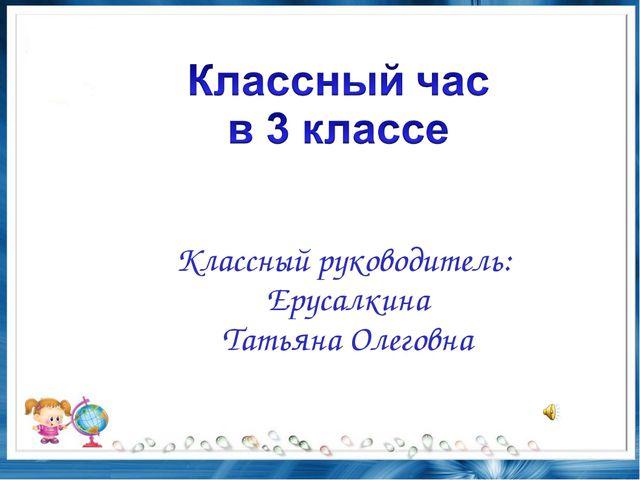Классный руководитель: Ерусалкина Татьяна Олеговна