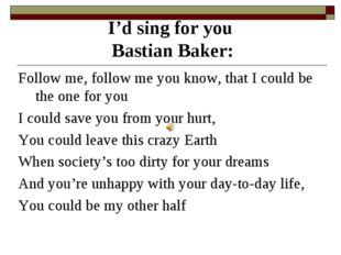 I'd sing for you Bastian Baker: Follow me, follow me you know, that I could b