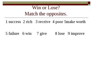 Win or Lose? Match the opposites. 1 success 2 rich 3 receive 4 poor 5make wor