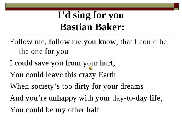 I'd sing for you Bastian Baker: Follow me, follow me you know, that I could b...