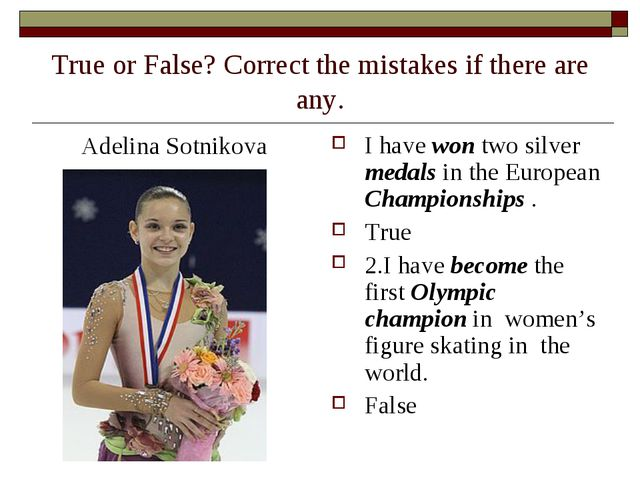 True or False? Correct the mistakes if there are any. Adelina Sotnikova I hav...