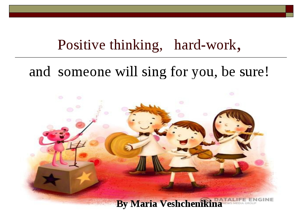 Positive thinking, hard-work, and someone will sing for you, be sure! By Mari...