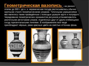 Геометрическая вазопись - на ранних этапах до 900 г. до н. э. керамическая по