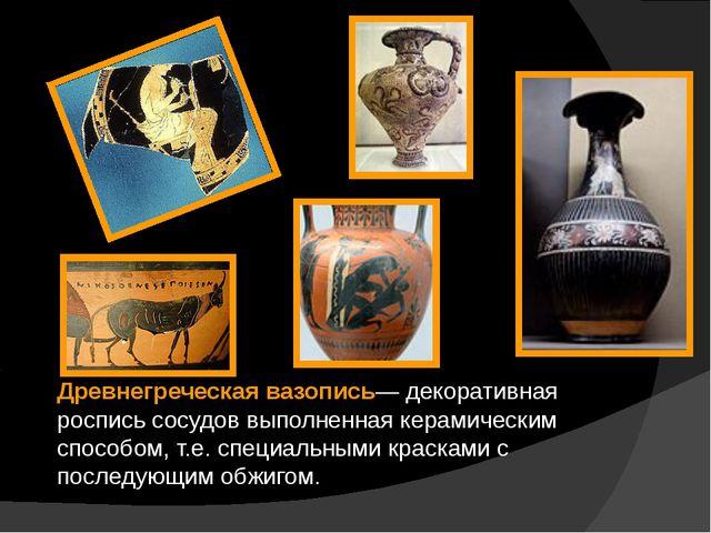Древнегреческая вазопись— декоративная роспись сосудов выполненная керамическ...