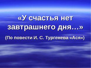 «У счастья нет завтрашнего дня…» (По повести И. С. Тургенева «Ася»)