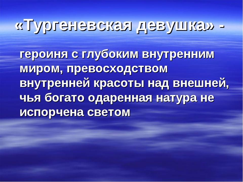 «Тургеневская девушка» - героиня с глубоким внутренним миром, превосходством...
