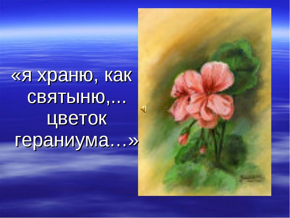 «я храню, как святыню,... цветок гераниума…»