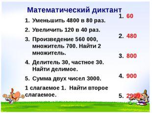 Математический диктант Уменьшить 4800 в 80 раз. Увеличить 120 в 40 раз. Произ